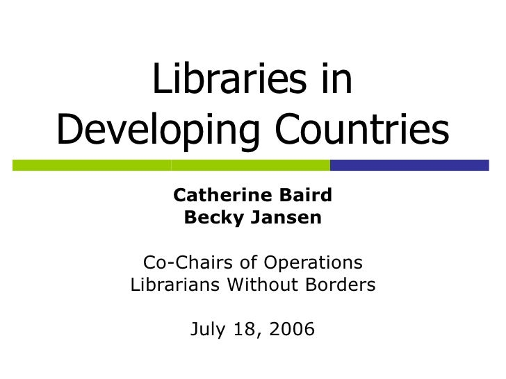 Libraries in Developing Countries Catherine Baird Becky Jansen Co-Chairs of Operations Librarians Without Borders July 18,...