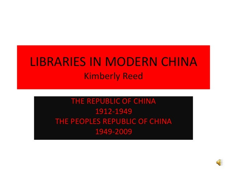 LIBRARIES IN MODERN CHINAKimberly Reed<br />THE REPUBLIC OF CHINA <br />1912-1949 <br />THE PEOPLES REPUBLIC OF CHINA<br /...