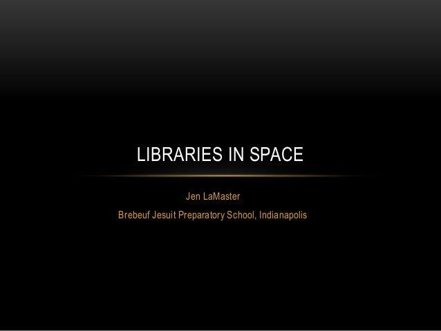 LIBRARIES IN SPACE Jen LaMaster Brebeuf Jesuit Preparatory School, Indianapolis