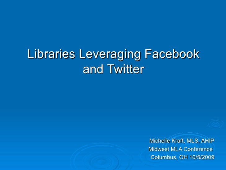 Libraries Leveraging Facebook and Twitter Michelle Kraft, MLS, AHIP Midwest MLA Conference  Columbus, OH 10/5/2009
