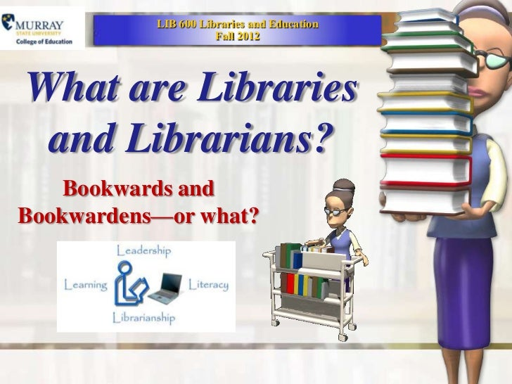 LIB 600 Libraries and Education                      Fall 2012What are Libraries and Librarians?    Bookwards andBookwarde...
