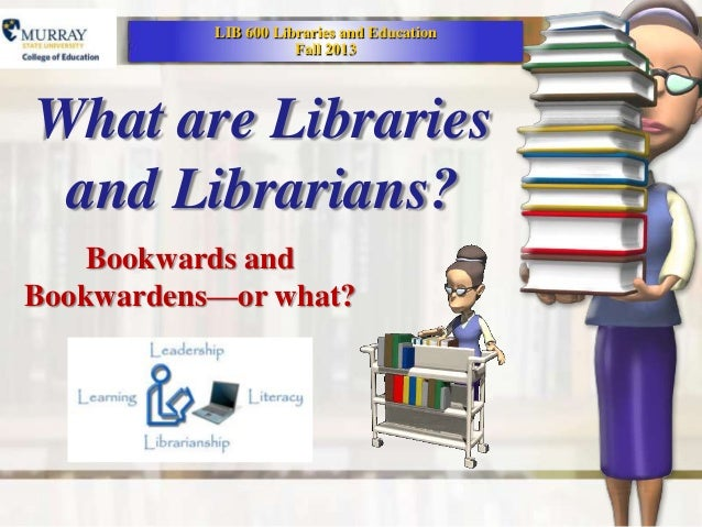 LIB 600 Libraries and Education                      Fall 2013What are Libraries and Librarians?    Bookwards andBookwarde...