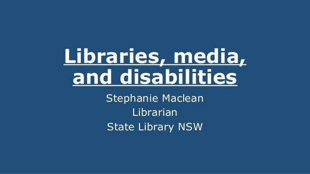 Libraries, media, and disabilities Stephanie Maclean Librarian State Library NSW