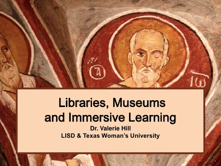 Libraries, Museumsand Immersive Learning           Dr. Valerie Hill  LISD & Texas Woman's University
