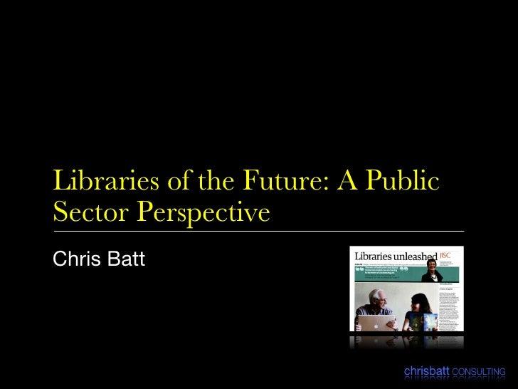 Libraries of the Future: A Public Sector Perspective <ul><li>Chris Batt </li></ul>