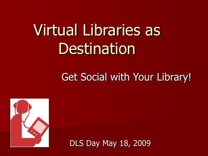 Virtual Libraries as Destination Get Social with Your Library! DLS Day May 18, 2009