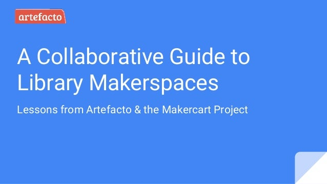 A Collaborative Guide to Library Makerspaces Lessons from Artefacto & the Makercart Project