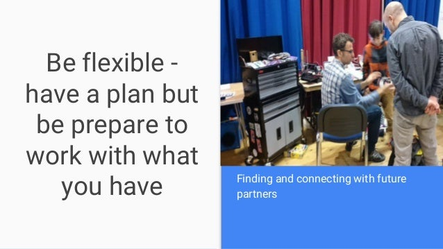 Be flexible - have a plan but be prepare to work with what you have Finding and connecting with future partners