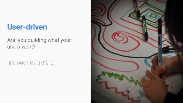 User-driven Are you building what your users want? The technology plays a supportive role