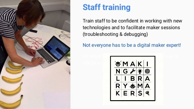 Staff training Train staff to be confident in working with new technologies and to facilitate maker sessions (troubleshoot...