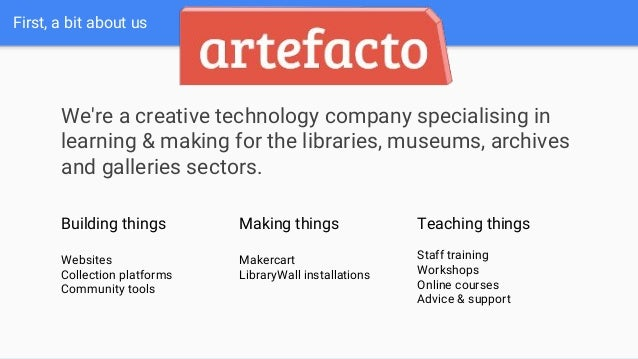 First, a bit about us We're a creative technology company specialising in learning & making for the libraries, museums, ar...