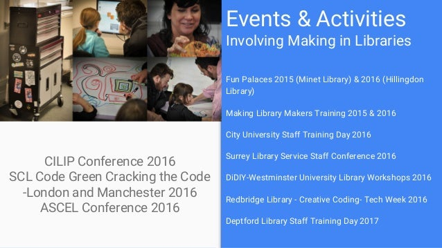 Events & Activities Involving Making in Libraries CILIP Conference 2016 SCL Code Green Cracking the Code -London and Manch...