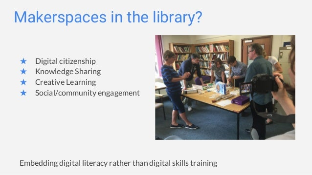 Makerspaces in the library? ★ Digital citizenship ★ Knowledge Sharing ★ Creative Learning ★ Social/community engagement Em...