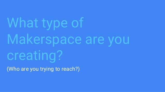 What type of Makerspace are you creating? (Who are you trying to reach?)