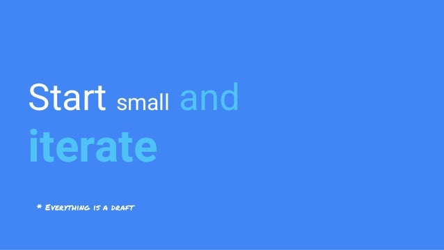 Start small and iterate * Everything is a draft