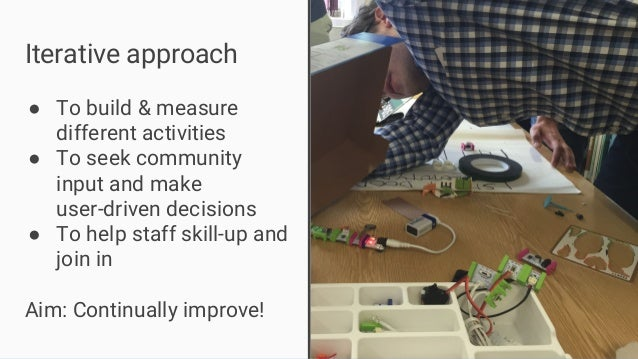 Iterative approach ● To build & measure different activities ● To seek community input and make user-driven decisions ● To...
