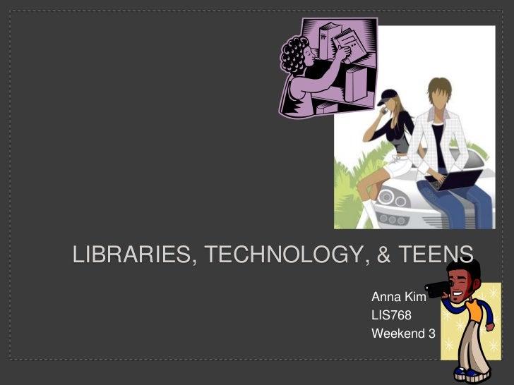 Anna Kim<br />LIS768<br />Weekend 3<br />Libraries, technology, & teens<br />