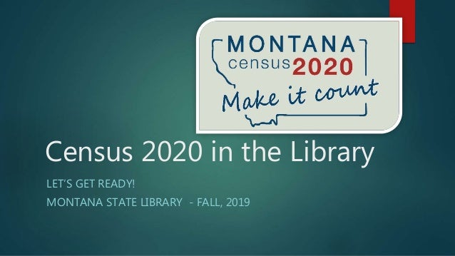 Census 2020 in the Library LET'S GET READY! MONTANA STATE LIBRARY - FALL, 2019