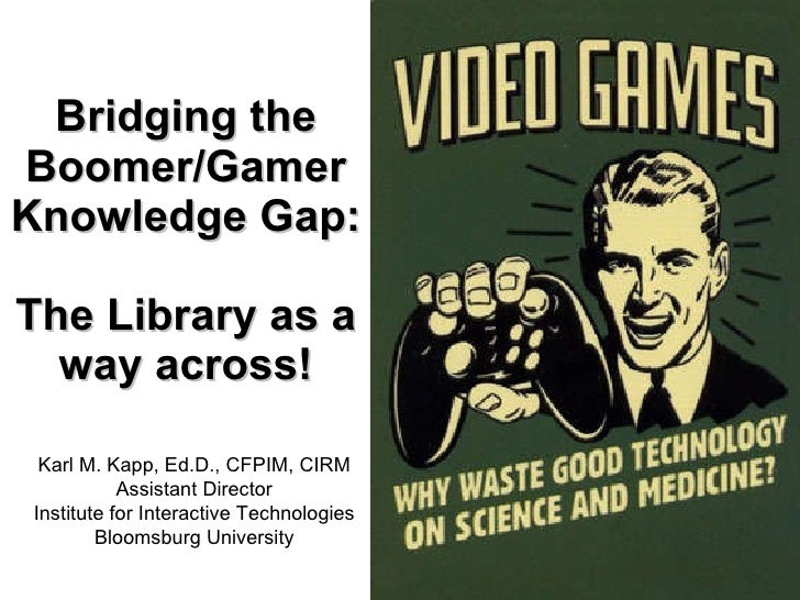 Bridging the Boomer/Gamer Knowledge Gap: The Library as a way across! Karl M. Kapp, Ed.D., CFPIM, CIRM Assistant Director ...