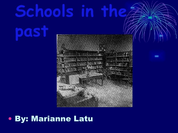 Schools in the past  <ul><li>By: Marianne Latu </li></ul>
