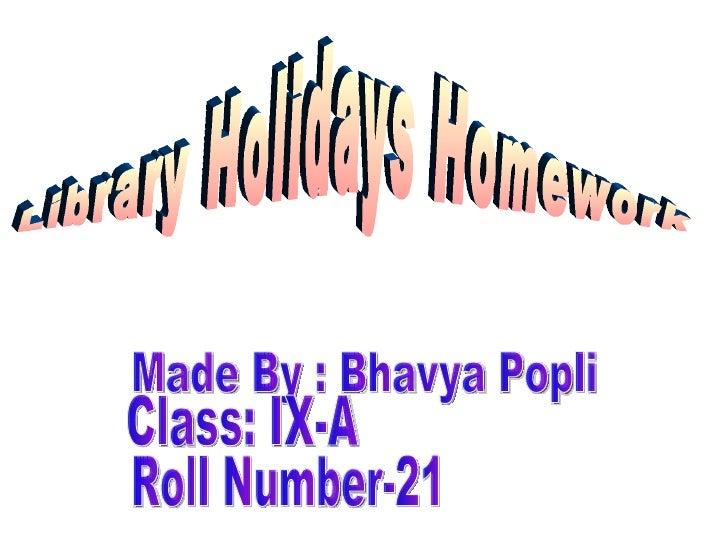 Library Holidays Homework Made By : Bhavya Popli Class: IX-A Roll Number-21