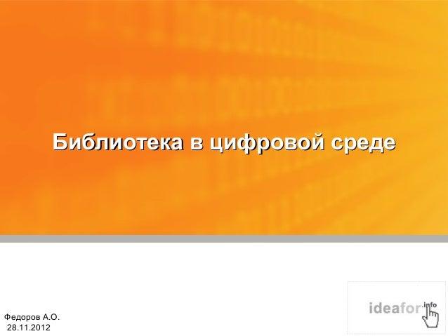 Библиотека в цифровой средеФедоров А.О.28.11.2012