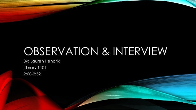 OBSERVATION & INTERVIEW By: Lauren Hendrix Library 1101 2:00-2:52
