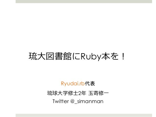 琉琉⼤大図書館にRuby本を! Ryudai.rb代表 琉琉球⼤大学修⼠士2年年 ⽟玉寄修⼀一 Twitter @_simanman