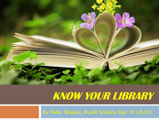 KNOW YOUR LIBRARY  By NehaSinghal, M.philScholar, Dpt. of LIS, DU