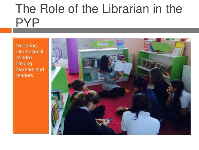 The Role of the Librarian in the PYP Nurturing international- minded lifelong learners and readers.