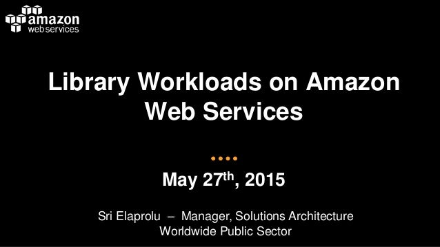 Library Workloads on Amazon Web Services May 27th, 2015 Sri Elaprolu – Manager, Solutions Architecture Worldwide Public Se...