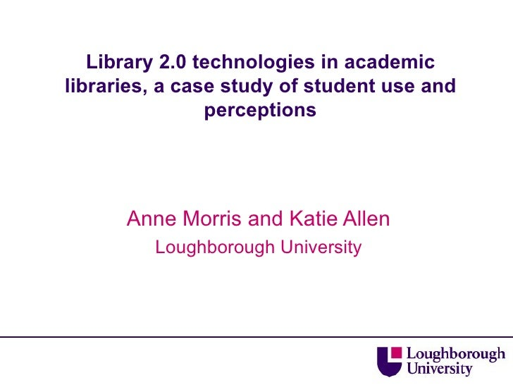 Library 2.0 technologies in academic libraries, a case study of student use and perceptions Anne Morris and Katie Allen Lo...