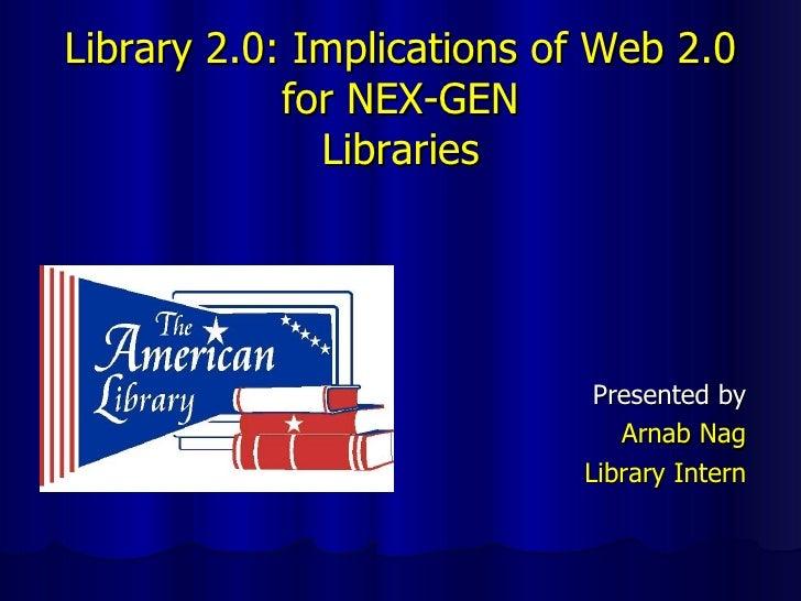 Library 2.0: Implications of Web 2.0 for NEX-GEN Libraries <ul><li>Presented by </li></ul><ul><li>Arnab Nag </li></ul><ul>...