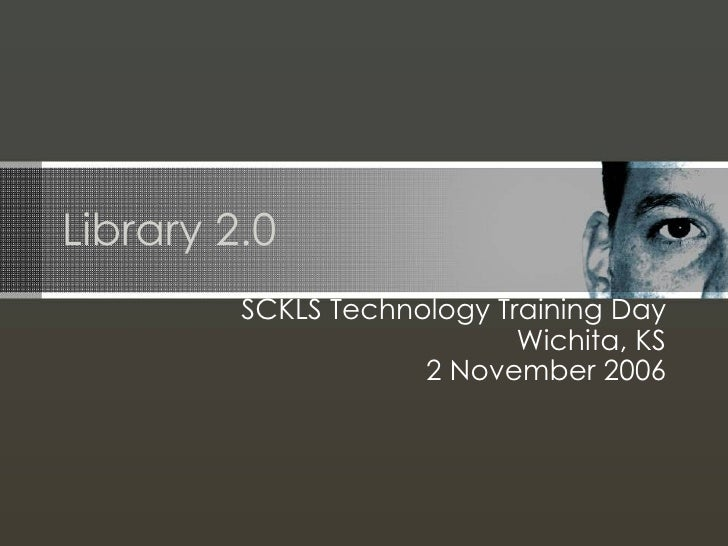 Library 2.0 SCKLS Technology Training Day Wichita, KS 2 November 2006