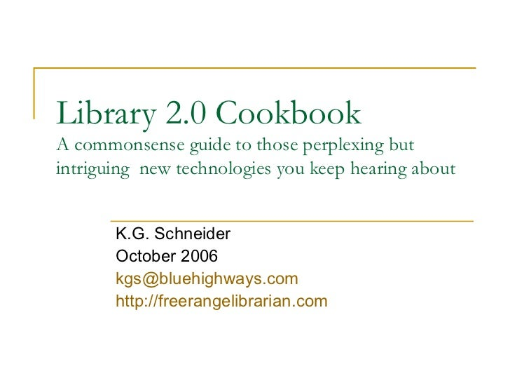 Library 2.0 Cookbook A commonsense guide to those perplexing but intriguing  new technologies you keep hearing about K.G. ...