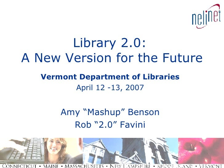 "Library 2.0:  A New Version for the Future Vermont Department of Libraries April 12 -13, 2007 Amy ""Mashup"" Benson Rob ""2.0..."