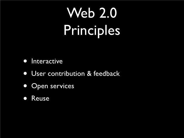 Web 2.0             Principles  • Interactive • User contribution & feedback • Open services • Reuse