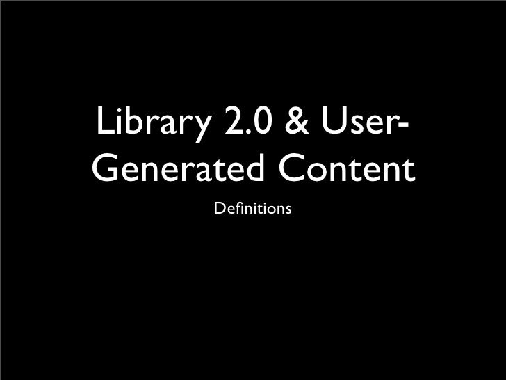 Library 2.0 & User- Generated Content        Definitions