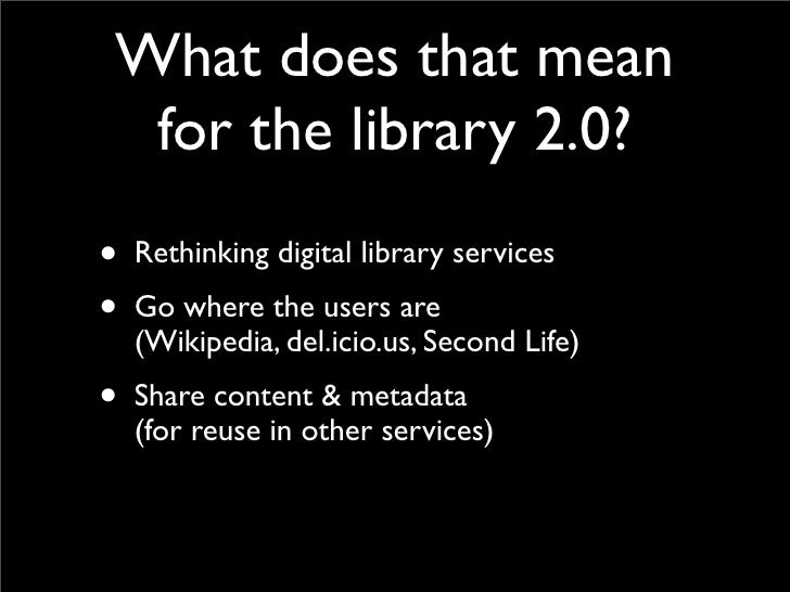 What does that mean   for the library 2.0? • Rethinking digital library services • Go where the users are   (Wikipedia, de...