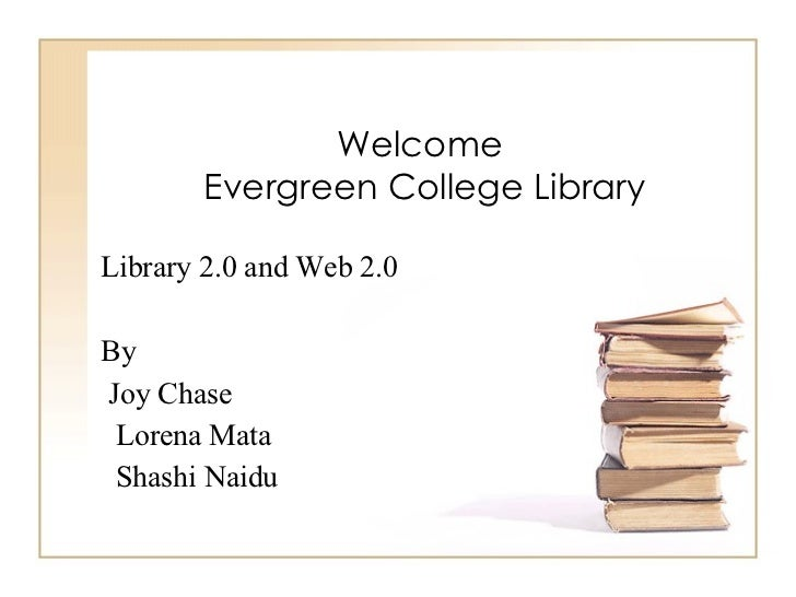 Welcome  Evergreen College Library Library 2.0 and Web 2.0 By Joy Chase  Lorena Mata Shashi Naidu