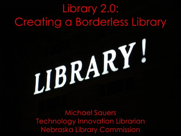 Library 2.0: Creating a Borderless Library Michael Sauers Technology Innovation Librarian Nebraska Library Commission