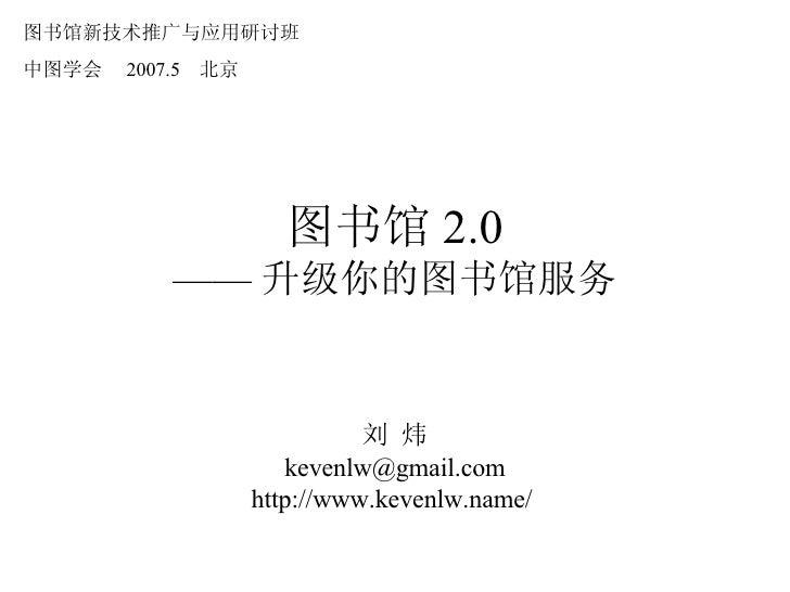 图书馆 2.0 —— 升级你的图书馆服务 刘 炜 [email_address] http://www.kevenlw.name/  图书馆新技术推广与应用研讨班 中图学会  2007.5  北京