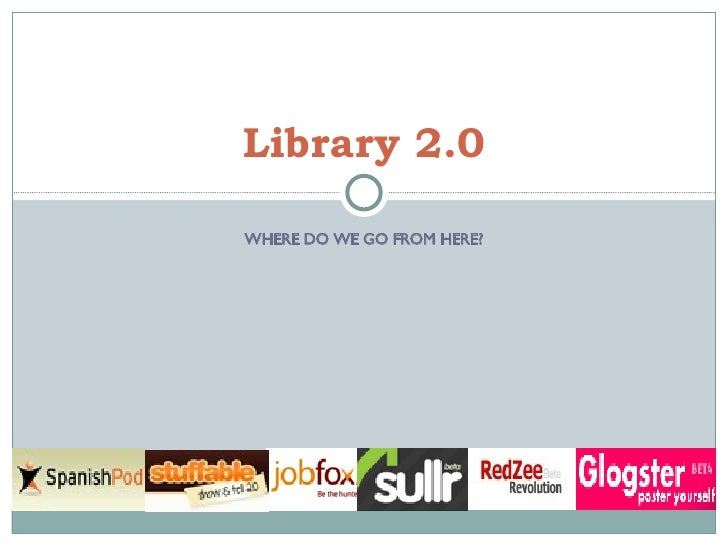 WHERE DO WE GO FROM HERE? Library 2.0