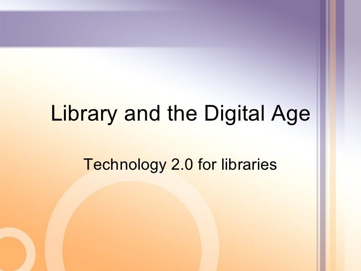 Library and the Digital Age Technology 2.0 for libraries