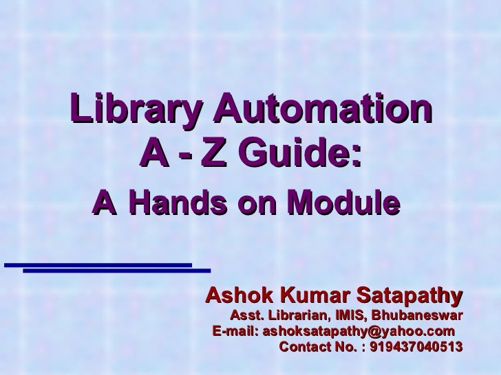 Library Automation A - Z Guide: A   Hands on Module  Ashok Kumar Satapathy Asst. Librarian, IMIS, Bhubaneswar E-mail: asho...