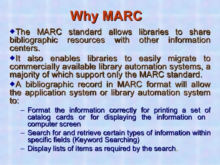 Why MARC   <ul><li>The MARC standard allows libraries to share bibliographic resources with other information centers. </l...