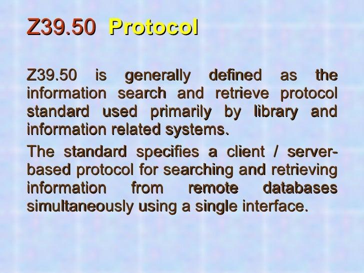 <ul><li>Z39.50   Protocol </li></ul><ul><li>Z39.50 is generally defined as the information search and retrieve protocol st...