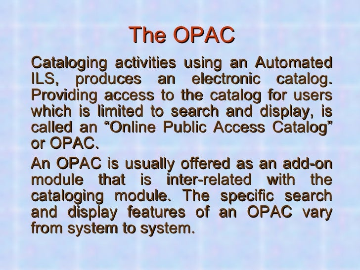 The OPAC <ul><li>Cataloging activities using an Automated ILS, produces an electronic catalog. Providing access to the cat...