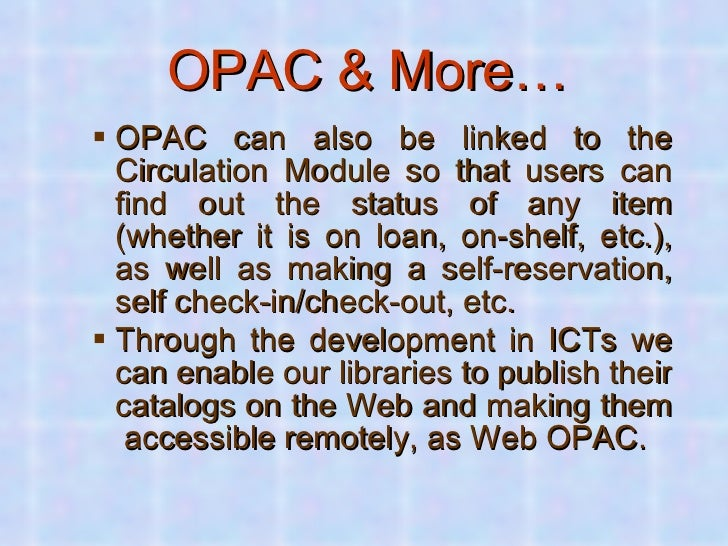 OPAC & More… <ul><ul><li>OPAC can also be linked to the Circulation Module so that users can find out the status of any it...