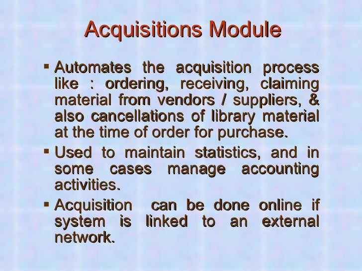 Acquisitions Module <ul><ul><li>Automates the acquisition process like : ordering, receiving, claiming material from vendo...